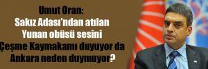 Umut Oran: Sakız Adası'ndan atılan Yunan obüsü sesini Çeşme Kaymakamı duyuyor da Ankara neden duymuyor?