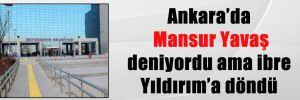 Ankara'da Mansur Yavaş deniyordu ama ibre Yıldırım'a döndü