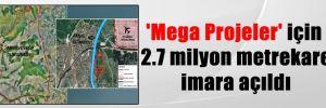 'Mega Projeler' için 2.7 milyon metrekare imara açıldı