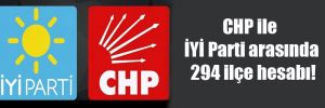 CHP ile İYİ Parti arasında 294 ilçe hesabı!