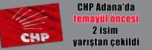 CHP Adana'da temayül öncesi 2 isim yarıştan çekildi