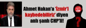 Ahmet Hakan'a 'İzmir'i kaybedebiliriz' diyen anlı şanlı CHP'li!