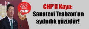CHP'li Kaya: Sanatevi Trabzon'un aydınlık yüzüdür!