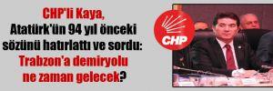 CHP'li Kaya, Atatürk'ün 94 yıl önceki sözünü hatırlattı ve sordu: Trabzon'a demiryolu ne zaman gelecek?