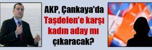 AKP, Çankaya'da Taşdelen'e karşı kadın aday mı çıkaracak?