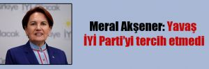 Meral Akşener: Yavaş İYİ Parti'yi tercih etmedi