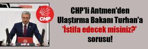 CHP'li Antmen'den Ulaştırma Bakanı Turhan'a 'İstifa edecek misiniz?' sorusu!
