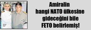 Amiralin hangi NATO ülkesine gideceğini bile FETO belirlemiş!