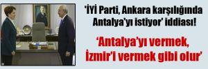 'İYİ Parti, Ankara karşılığında Antalya'yı istiyor' iddiası!