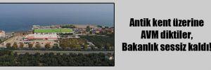 Antik kent üzerine AVM diktiler, Bakanlık sessiz kaldı!
