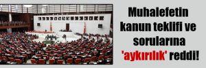 Muhalefetin kanun teklifi ve sorularına 'aykırılık' reddi!