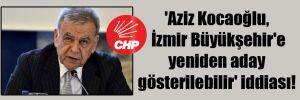 'Aziz Kocaoğlu, İzmir Büyükşehir'e yeniden aday gösterilebilir' iddiası!