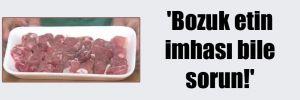 'Bozuk etin imhası bile  sorun!'