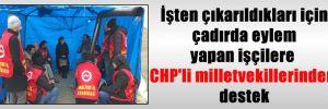 İşten çıkarıldıkları için çadırda eylem yapan işçilere CHP'li milletvekillerinden destek