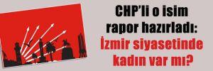 CHP'li o isim rapor hazırladı: İzmir siyasetinde kadın var mı?