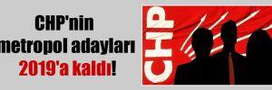CHP'nin metropol adayları 2019'a kaldı!