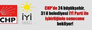 CHP'de 24 büyükşehir, 31 il belediyesi İYİ Parti ile işbirliğinin sonucunu bekliyor!