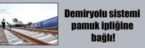 Demiryolu sistemi pamuk ipliğine bağlı!