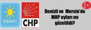 Denizli ve  Mersin'de MHP oyları mı gözetildi?