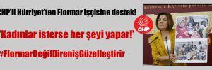 CHP'li Hürriyet'ten Flormar işçisine destek! 'Kadınlar isterse her şeyi yapar!'