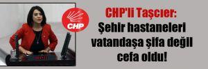 CHP'li Taşcıer: Şehir hastaneleri vatandaşa şifa değil cefa oldu!