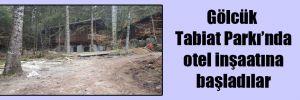 Gölcük Tabiat Parkı'nda otel inşaatına başladılar