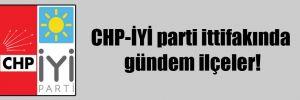 CHP-İYİ parti ittifakında gündem ilçeler!