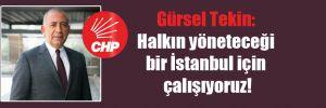Gürsel Tekin: Halkın yöneteceği bir İstanbul için çalışıyoruz!