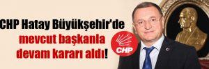 CHP Hatay Büyükşehir'de mevcut başkanla devam kararı aldı!