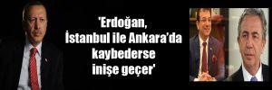 'Erdoğan, İstanbul ile Ankara'da kaybederse inişe geçer'