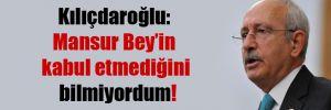 Kılıçdaroğlu: Mansur Bey'in kabul etmediğini bilmiyordum!