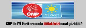 CHP ile İYİ Parti arasında ittifak krizi nasıl çözüldü?