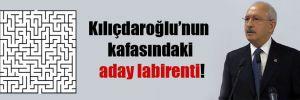 Kılıçdaroğlu'nun kafasındaki aday labirenti!