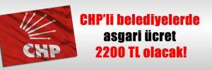 CHP'li belediyelerde asgari ücret 2200 TL olacak!