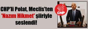 CHP'li Polat, Meclis'ten 'Nazım Hikmet' şiiriyle seslendi!