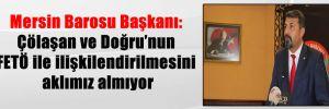 Mersin Barosu Başkanı: Çölaşan ve Doğru'nun FETÖ ile ilişkilendirilmesini aklımız almıyor