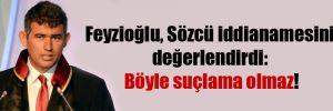 Feyzioğlu, Sözcü iddianamesini değerlendirdi: Böyle suçlama olmaz!