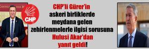 CHP'li Gürer'in askeri birliklerde meydana gelen zehirlenmelerle ilgisi sorusuna Hulusi Akar'dan yanıt geldi!