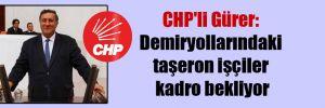 CHP'li Gürer: Demiryollarındaki taşeron işçiler kadro bekliyor