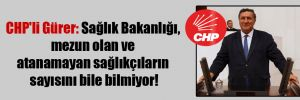 CHP'li Gürer: Sağlık Bakanlığı, mezun olan ve atanamayan sağlıkçıların sayısını bile bilmiyor!