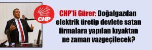 CHP'li Gürer: Doğalgazdan elektrik üretip devlete satan firmalara yapılan kıyaktan ne zaman vazgeçilecek?