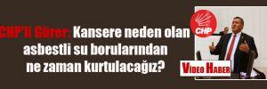 CHP'li Gürer: Kansere neden olan asbestli su borularından ne zaman kurtulacağız?