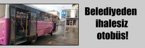 Belediyeden ihalesiz otobüs!
