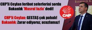 CHP'li Ceylan feribot seferlerini sordu Bakanlık 'Masraf fazla' dedi!