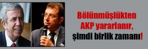 Bölünmüşlükten AKP yararlanır, şimdi birlik zamanı!
