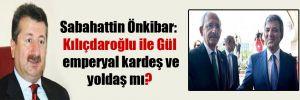 Sabahattin Önkibar: Kılıçdaroğlu ile Gül emperyal kardeş ve yoldaş mı?