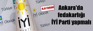 Ankara'da fedakarlığı İYİ Parti yapmalı