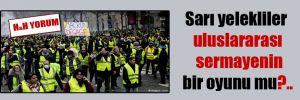 Sarı yelekliler uluslararası sermayenin bir oyunu mu?..