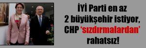 İYİ Parti en az 2 büyükşehir istiyor, CHP 'sızdırmalardan' rahatsız!