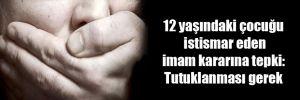 12 yaşındaki çocuğu istismar eden imam kararına tepki: Tutuklanması gerek